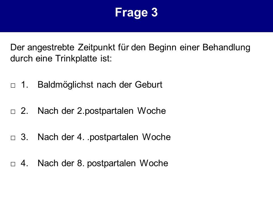 Frage 3 Der angestrebte Zeitpunkt für den Beginn einer Behandlung durch eine Trinkplatte ist: 1.Baldmöglichst nach der Geburt 2.Nach der 2.postpartale