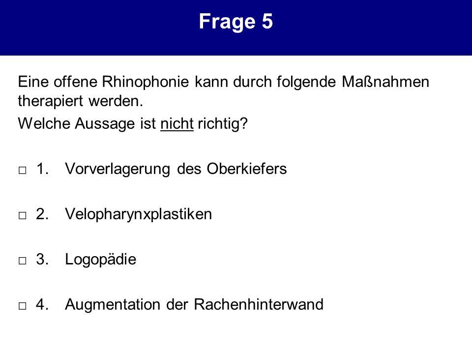 Frage 5 Eine offene Rhinophonie kann durch folgende Maßnahmen therapiert werden. Welche Aussage ist nicht richtig? 1.Vorverlagerung des Oberkiefers 2.