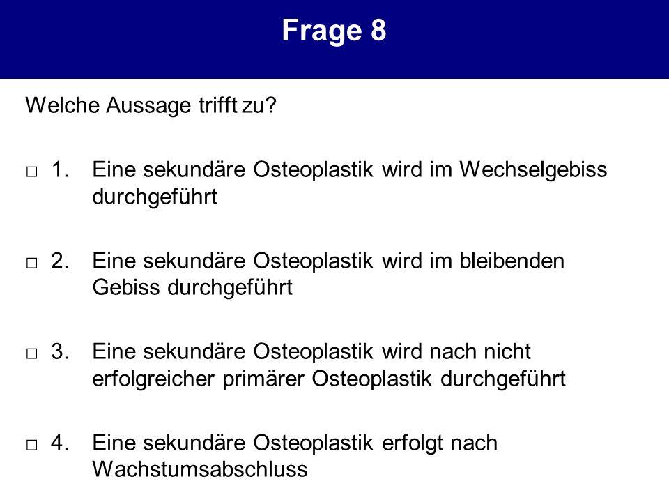 Frage 8 Welche Aussage trifft zu? 1.Eine sekundäre Osteoplastik wird im Wechselgebiss durchgeführt 2.Eine sekundäre Osteoplastik wird im bleibenden Ge
