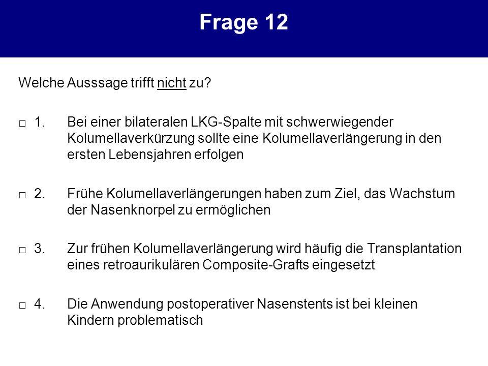 Frage 12 Welche Ausssage trifft nicht zu? 1.Bei einer bilateralen LKG-Spalte mit schwerwiegender Kolumellaverkürzung sollte eine Kolumellaverlängerung