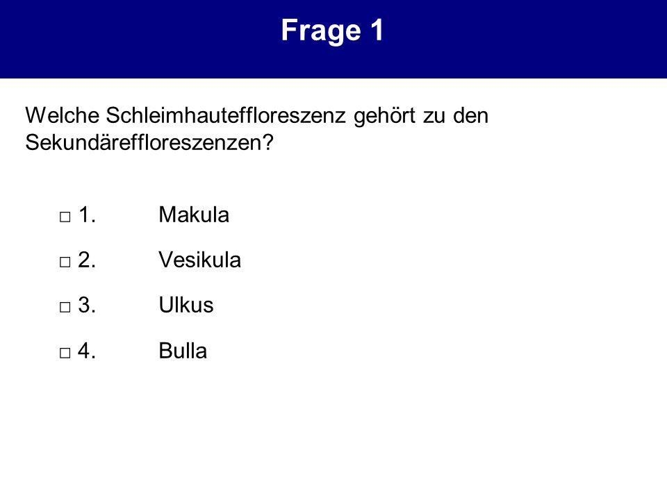 Frage 1 Welche Schleimhauteffloreszenz gehört zu den Sekundäreffloreszenzen? 1.Makula 2.Vesikula 3.Ulkus 4.Bulla