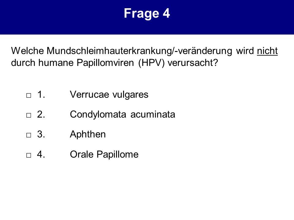 Frage 4 Welche Mundschleimhauterkrankung/-veränderung wird nicht durch humane Papillomviren (HPV) verursacht? 1.Verrucae vulgares 2.Condylomata acumin