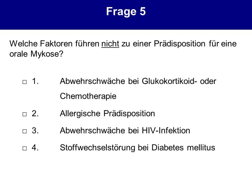 Frage 5 Welche Faktoren führen nicht zu einer Prädisposition für eine orale Mykose? 1.Abwehrschwäche bei Glukokortikoid- oder Chemotherapie 2.Allergis
