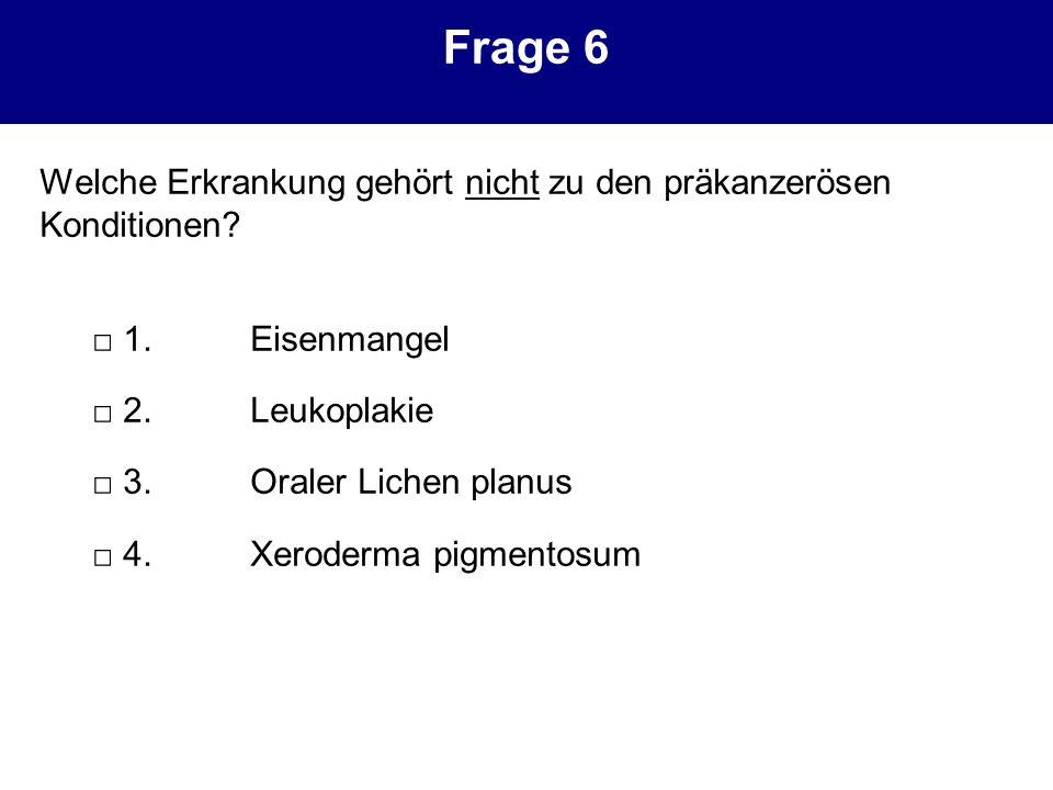 Frage 6 Welche Erkrankung gehört nicht zu den präkanzerösen Konditionen? 1. Eisenmangel 2.Leukoplakie 3.Oraler Lichen planus 4.Xeroderma pigmentosum