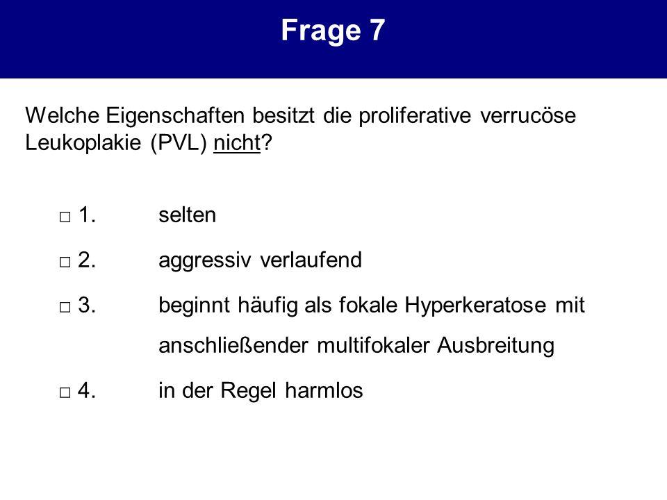 Frage 7 Welche Eigenschaften besitzt die proliferative verrucöse Leukoplakie (PVL) nicht? 1.selten 2.aggressiv verlaufend 3.beginnt häufig als fokale
