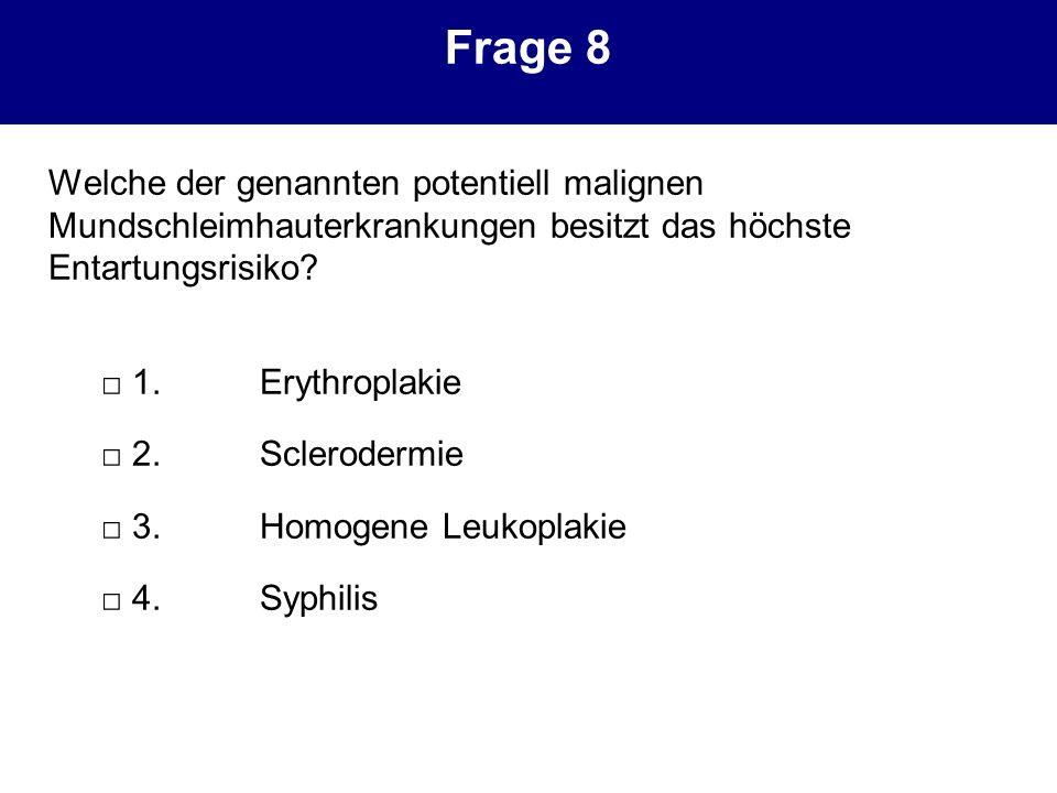 Frage 8 Welche der genannten potentiell malignen Mundschleimhauterkrankungen besitzt das höchste Entartungsrisiko? 1.Erythroplakie 2.Sclerodermie 3.Ho