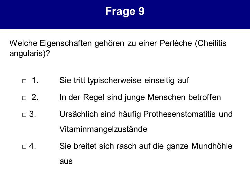 Frage 9 Welche Eigenschaften gehören zu einer Perlèche (Cheilitis angularis)? 1.Sie tritt typischerweise einseitig auf 2.In der Regel sind junge Mensc