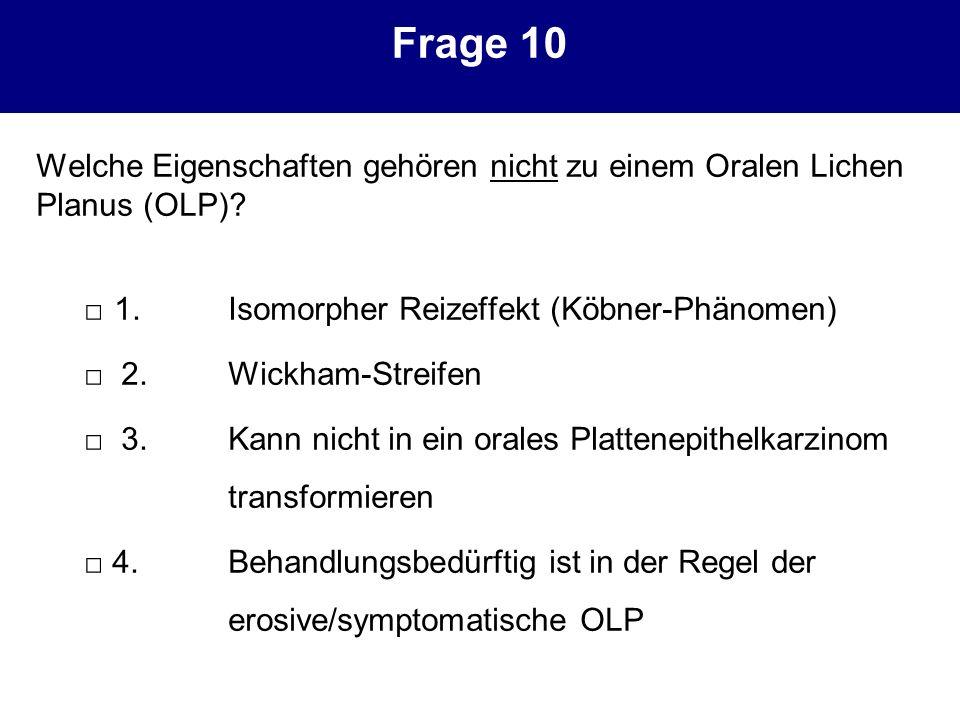 Frage 10 Welche Eigenschaften gehören nicht zu einem Oralen Lichen Planus (OLP)? 1.Isomorpher Reizeffekt (Köbner-Phänomen) 2.Wickham-Streifen 3.Kann n