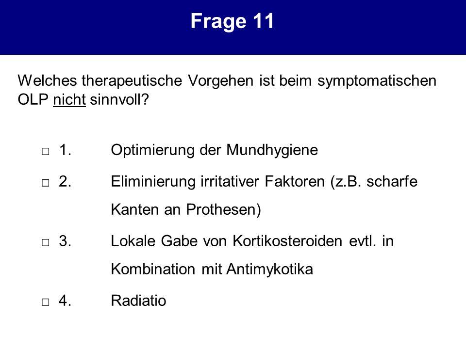 Frage 11 Welches therapeutische Vorgehen ist beim symptomatischen OLP nicht sinnvoll? 1.Optimierung der Mundhygiene 2.Eliminierung irritativer Faktore