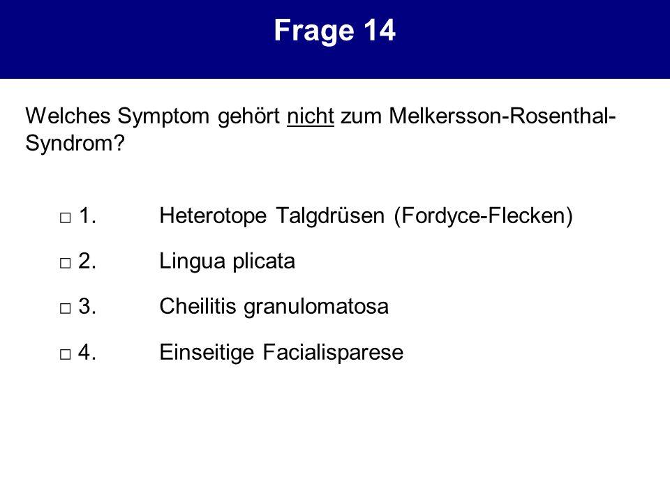 Frage 14 Welches Symptom gehört nicht zum Melkersson-Rosenthal- Syndrom? 1.Heterotope Talgdrüsen (Fordyce-Flecken) 2.Lingua plicata 3.Cheilitis granul