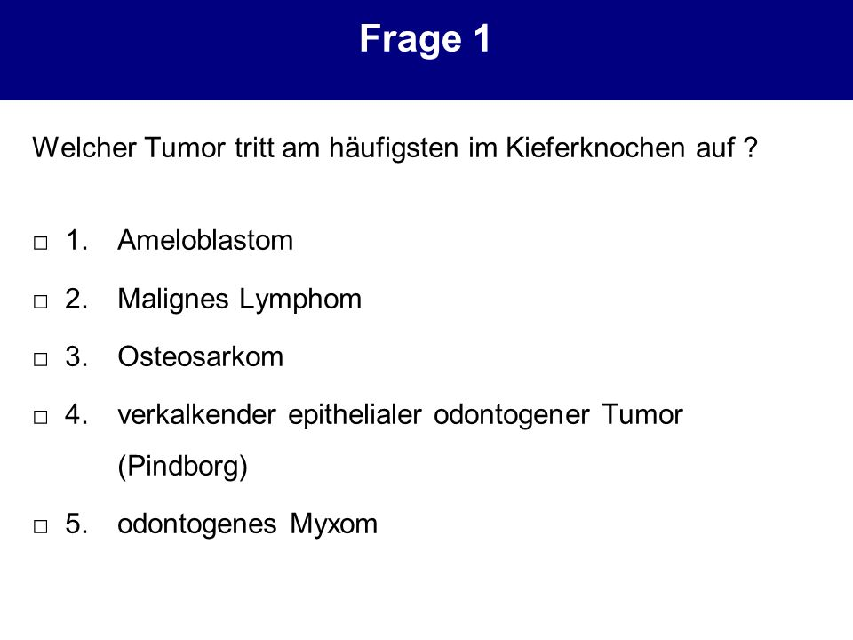 Frage 1 Welcher Tumor tritt am häufigsten im Kieferknochen auf ? 1.Ameloblastom 2.Malignes Lymphom 3.Osteosarkom 4.verkalkender epithelialer odontogen