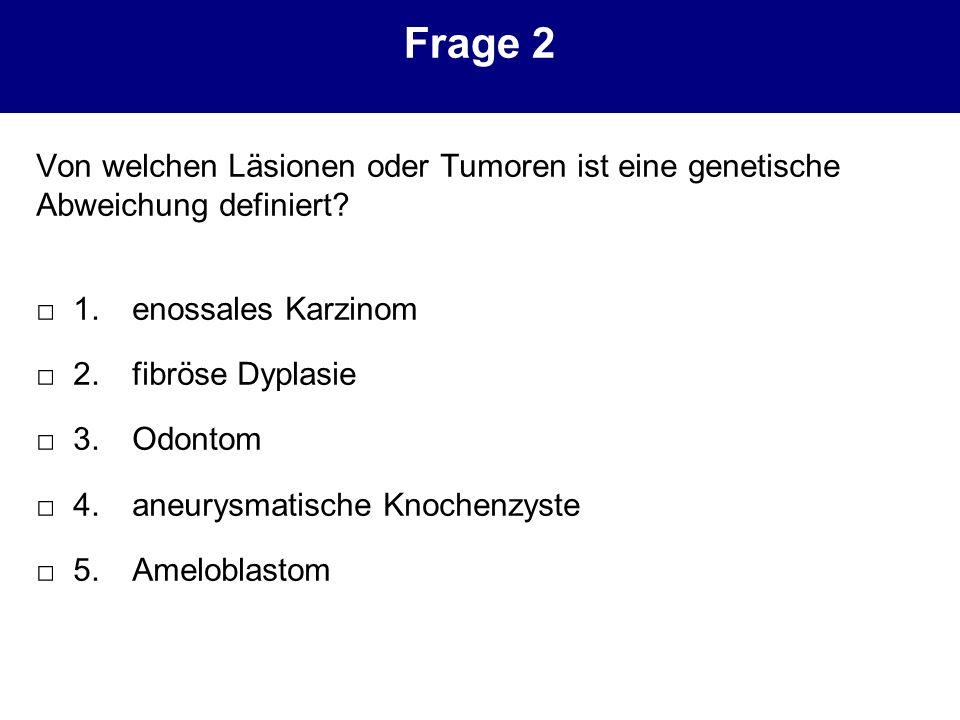 Frage 2 Von welchen Läsionen oder Tumoren ist eine genetische Abweichung definiert? 1.enossales Karzinom 2.fibröse Dyplasie 3.Odontom 4.aneurysmatisch