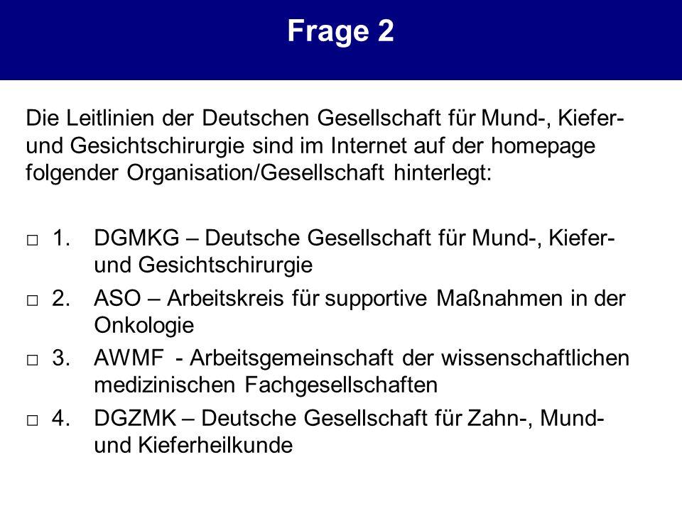 Frage 2 Die Leitlinien der Deutschen Gesellschaft für Mund-, Kiefer- und Gesichtschirurgie sind im Internet auf der homepage folgender Organisation/Ge