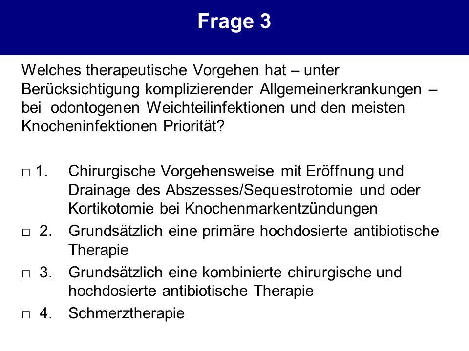 Frage 3 Welches therapeutische Vorgehen hat – unter Berücksichtigung komplizierender Allgemeinerkrankungen – bei odontogenen Weichteilinfektionen und