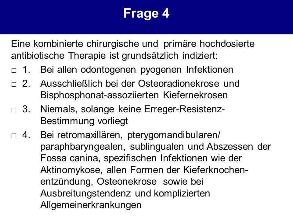 Frage 4 Eine kombinierte chirurgische und primäre hochdosierte antibiotische Therapie ist grundsätzlich indiziert: 1.Bei allen odontogenen pyogenen In