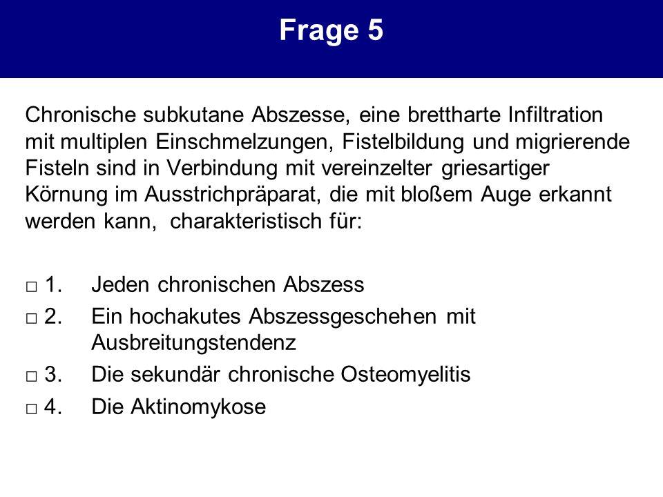 Frage 5 Chronische subkutane Abszesse, eine brettharte Infiltration mit multiplen Einschmelzungen, Fistelbildung und migrierende Fisteln sind in Verbi