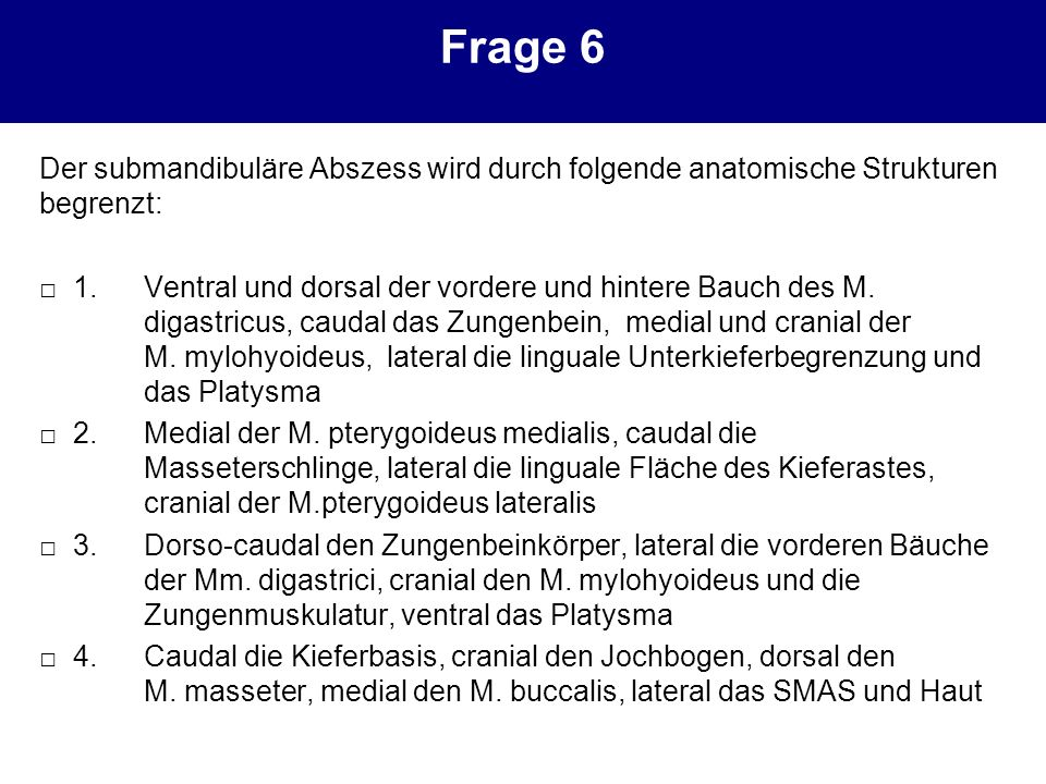 Frage 6 Der submandibuläre Abszess wird durch folgende anatomische Strukturen begrenzt: 1.Ventral und dorsal der vordere und hintere Bauch des M. diga