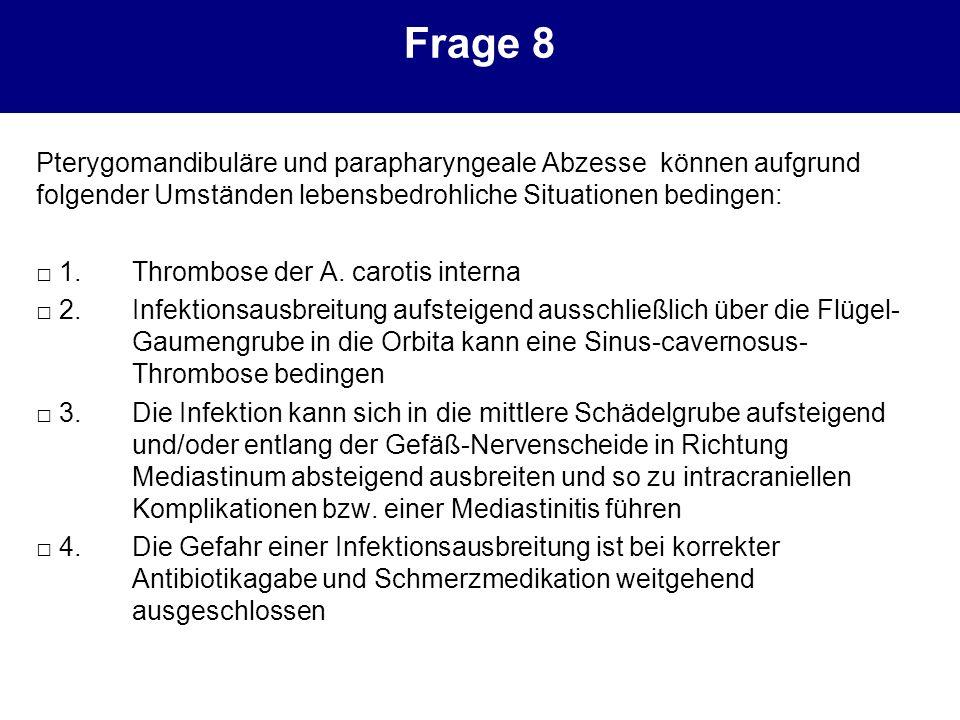 Frage 8 Pterygomandibuläre und parapharyngeale Abzesse können aufgrund folgender Umständen lebensbedrohliche Situationen bedingen: 1.Thrombose der A.