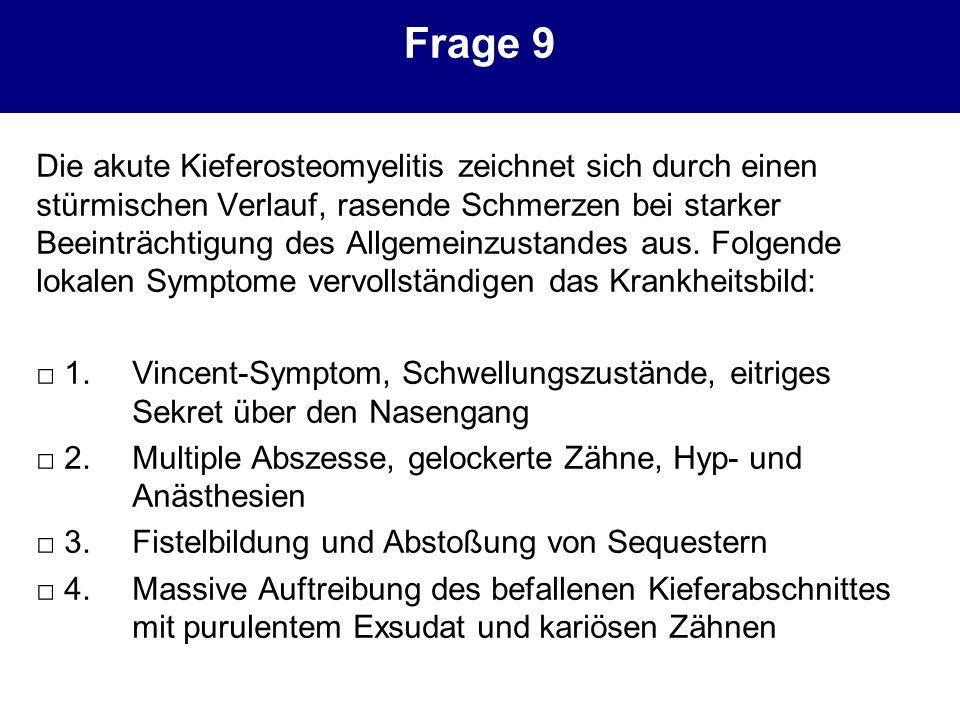 Frage 9 Die akute Kieferosteomyelitis zeichnet sich durch einen stürmischen Verlauf, rasende Schmerzen bei starker Beeinträchtigung des Allgemeinzusta