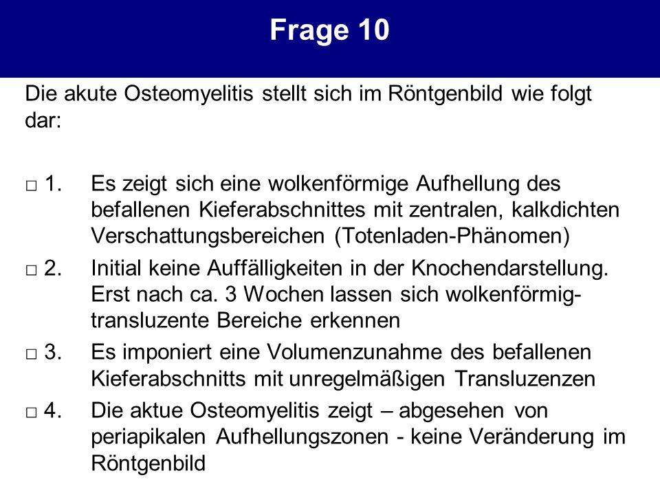 Frage 10 Die akute Osteomyelitis stellt sich im Röntgenbild wie folgt dar: 1.Es zeigt sich eine wolkenförmige Aufhellung des befallenen Kieferabschnit