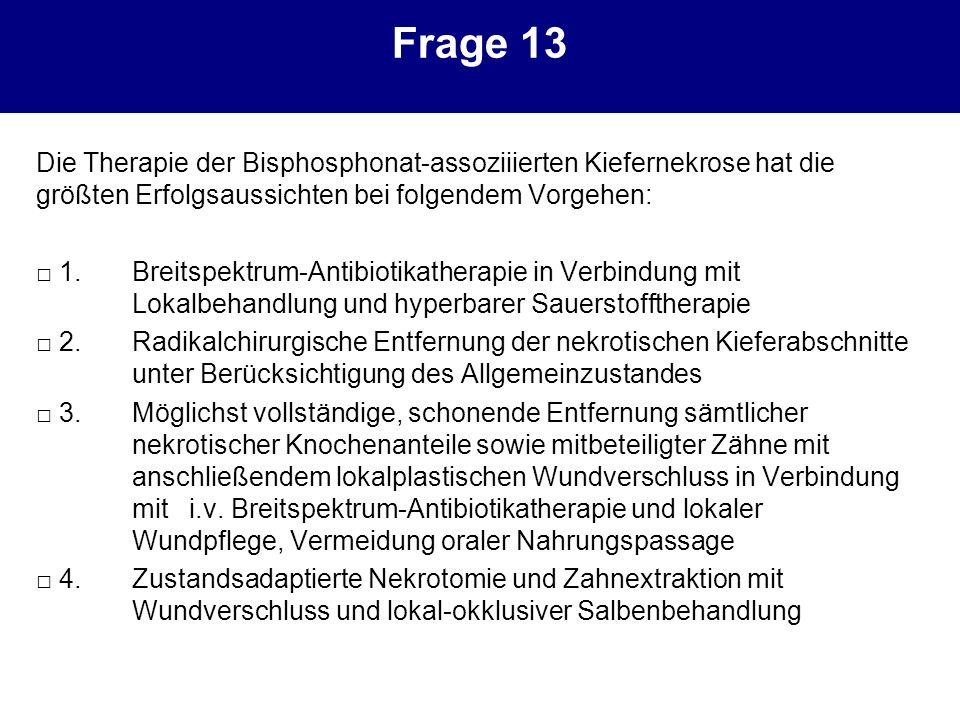 Frage 13 Die Therapie der Bisphosphonat-assoziiierten Kiefernekrose hat die größten Erfolgsaussichten bei folgendem Vorgehen: 1.Breitspektrum-Antibiot