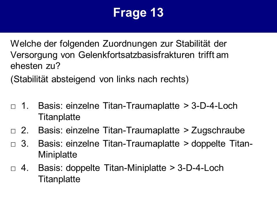 Frage 13 Welche der folgenden Zuordnungen zur Stabilität der Versorgung von Gelenkfortsatzbasisfrakturen trifft am ehesten zu? (Stabilität absteigend