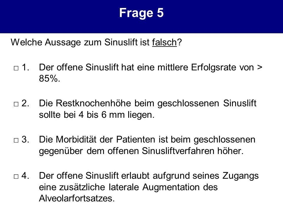 Frage 5 Welche Aussage zum Sinuslift ist falsch? 1.Der offene Sinuslift hat eine mittlere Erfolgsrate von > 85%. 2.Die Restknochenhöhe beim geschlosse