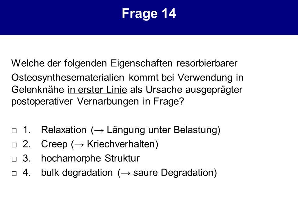 Frage 14 Welche der folgenden Eigenschaften resorbierbarer Osteosynthesematerialien kommt bei Verwendung in Gelenknähe in erster Linie als Ursache aus