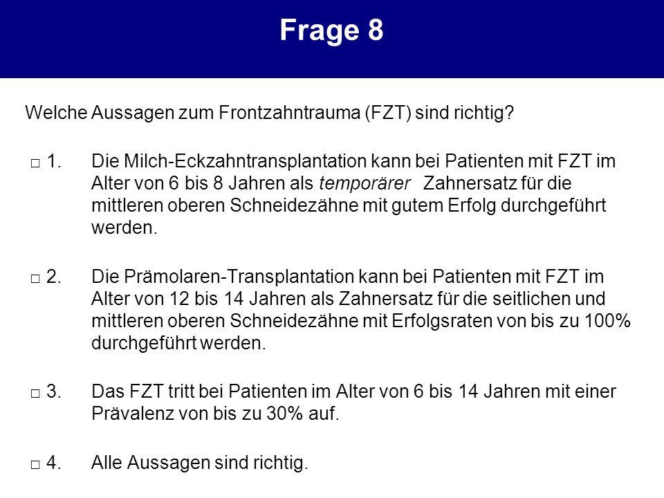 Frage 8 Welche Aussagen zum Frontzahntrauma (FZT) sind richtig? 1.Die Milch-Eckzahntransplantation kann bei Patienten mit FZT im Alter von 6 bis 8 Jah