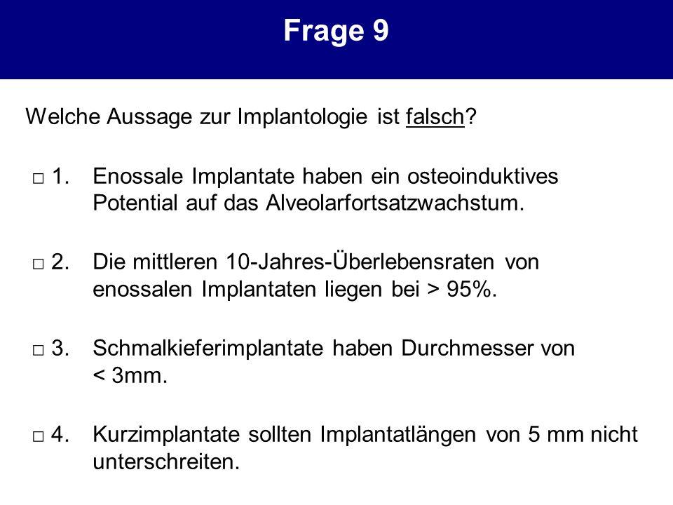 Frage 9 Welche Aussage zur Implantologie ist falsch? 1.Enossale Implantate haben ein osteoinduktives Potential auf das Alveolarfortsatzwachstum. 2.Die