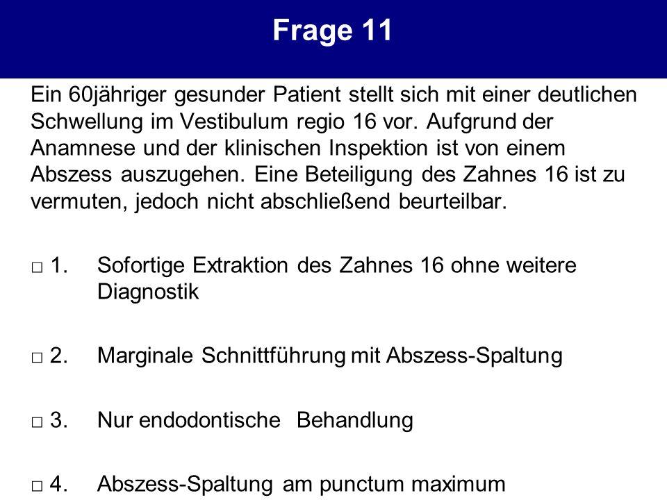 Frage 11 Ein 60jähriger gesunder Patient stellt sich mit einer deutlichen Schwellung im Vestibulum regio 16 vor. Aufgrund der Anamnese und der klinisc
