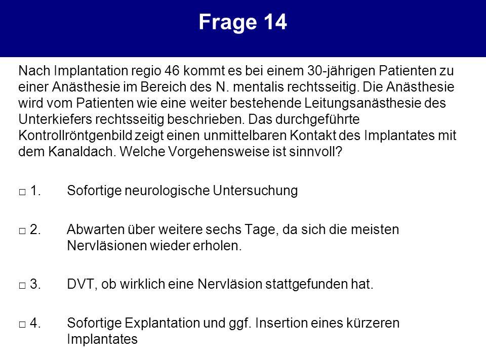 Frage 14 Nach Implantation regio 46 kommt es bei einem 30-jährigen Patienten zu einer Anästhesie im Bereich des N. mentalis rechtsseitig. Die Anästhes