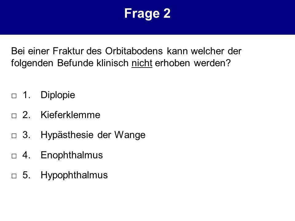 Frage 2 Bei einer Fraktur des Orbitabodens kann welcher der folgenden Befunde klinisch nicht erhoben werden? 1. Diplopie 2. Kieferklemme 3. Hypästhesi