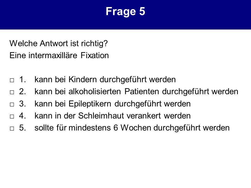 Frage 5 Welche Antwort ist richtig? Eine intermaxilläre Fixation 1. kann bei Kindern durchgeführt werden 2. kann bei alkoholisierten Patienten durchge