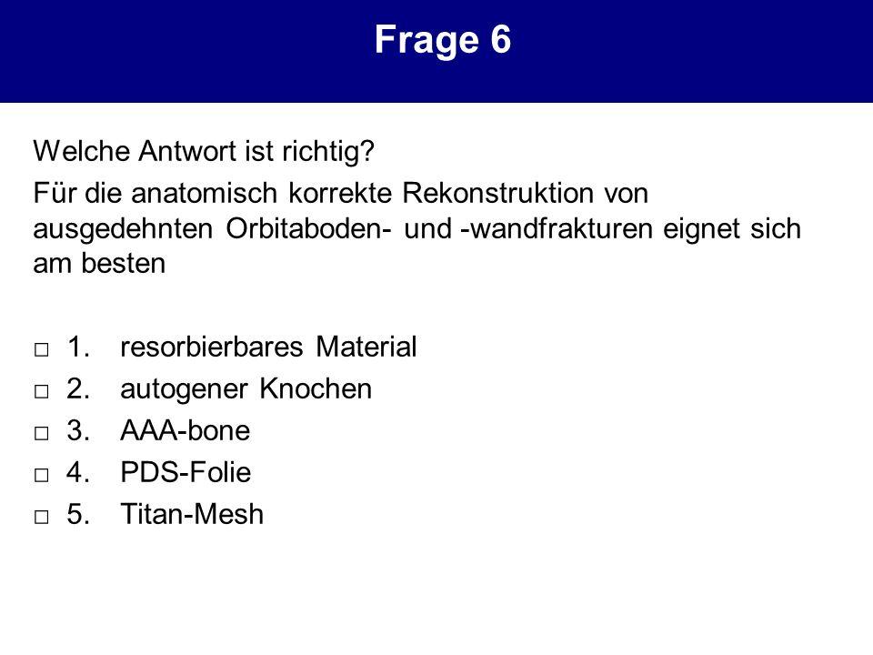Frage 6 Welche Antwort ist richtig? Für die anatomisch korrekte Rekonstruktion von ausgedehnten Orbitaboden- und -wandfrakturen eignet sich am besten