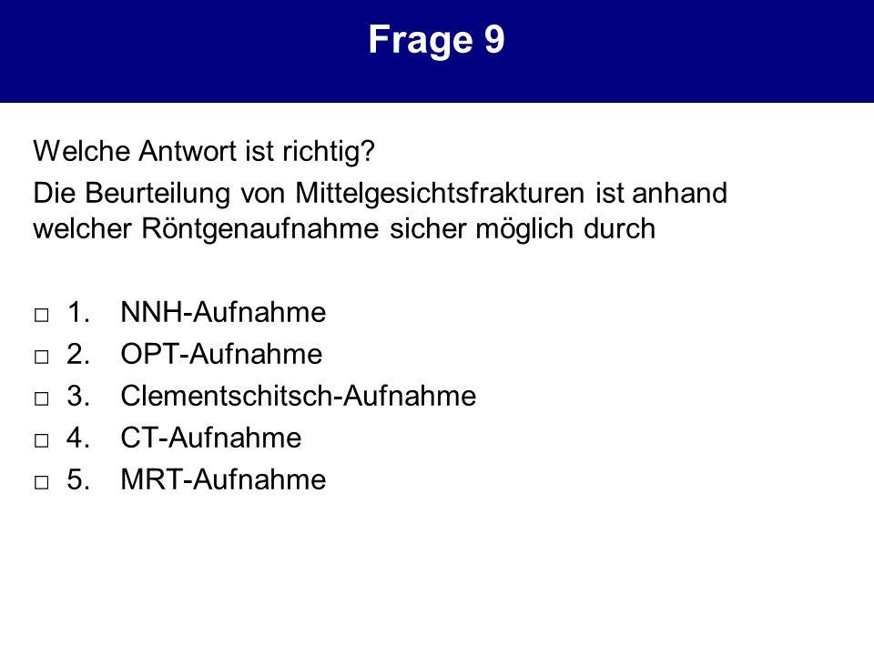 Frage 9 Welche Antwort ist richtig? Die Beurteilung von Mittelgesichtsfrakturen ist anhand welcher Röntgenaufnahme sicher möglich durch 1. NNH-Aufnahm