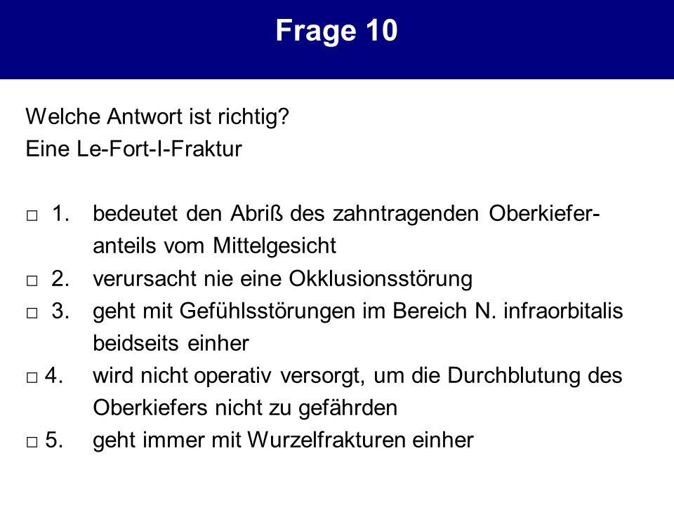 Frage 10 Welche Antwort ist richtig? Eine Le-Fort-I-Fraktur 1. bedeutet den Abriß des zahntragenden Oberkiefer- anteils vom Mittelgesicht 2. verursach