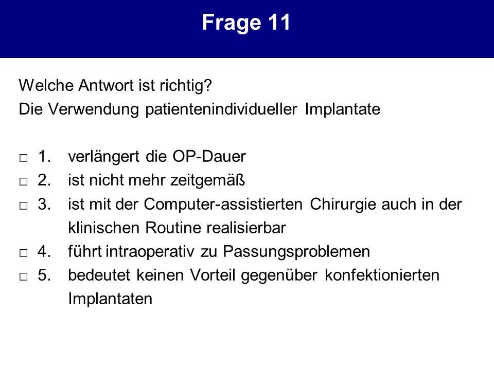 Frage 11 Welche Antwort ist richtig? Die Verwendung patientenindividueller Implantate 1. verlängert die OP-Dauer 2. ist nicht mehr zeitgemäß 3. ist mi