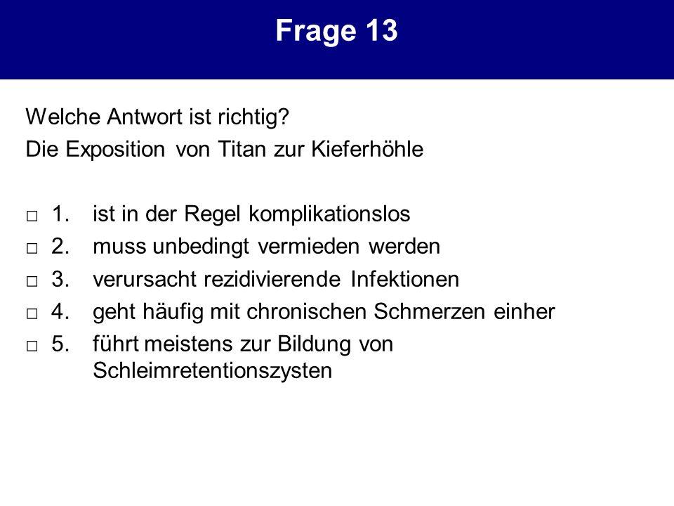 Frage 13 Welche Antwort ist richtig? Die Exposition von Titan zur Kieferhöhle 1. ist in der Regel komplikationslos 2. muss unbedingt vermieden werden