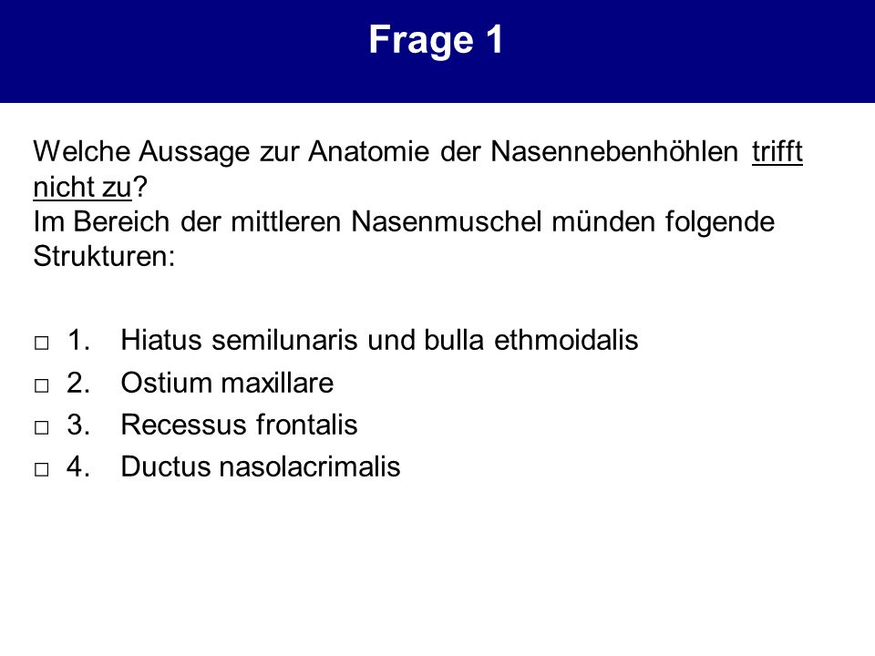 Frage 1 Welche Aussage zur Anatomie der Nasennebenhöhlen trifft nicht zu? Im Bereich der mittleren Nasenmuschel münden folgende Strukturen: 1.Hiatus s