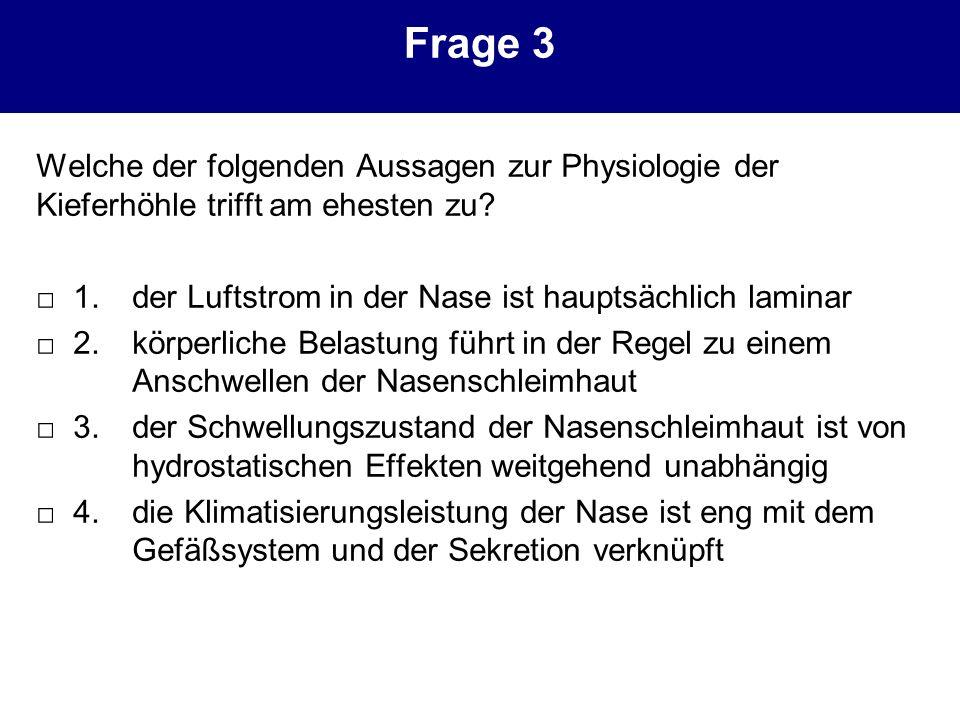 Frage 3 Welche der folgenden Aussagen zur Physiologie der Kieferhöhle trifft am ehesten zu? 1. der Luftstrom in der Nase ist hauptsächlich laminar 2.