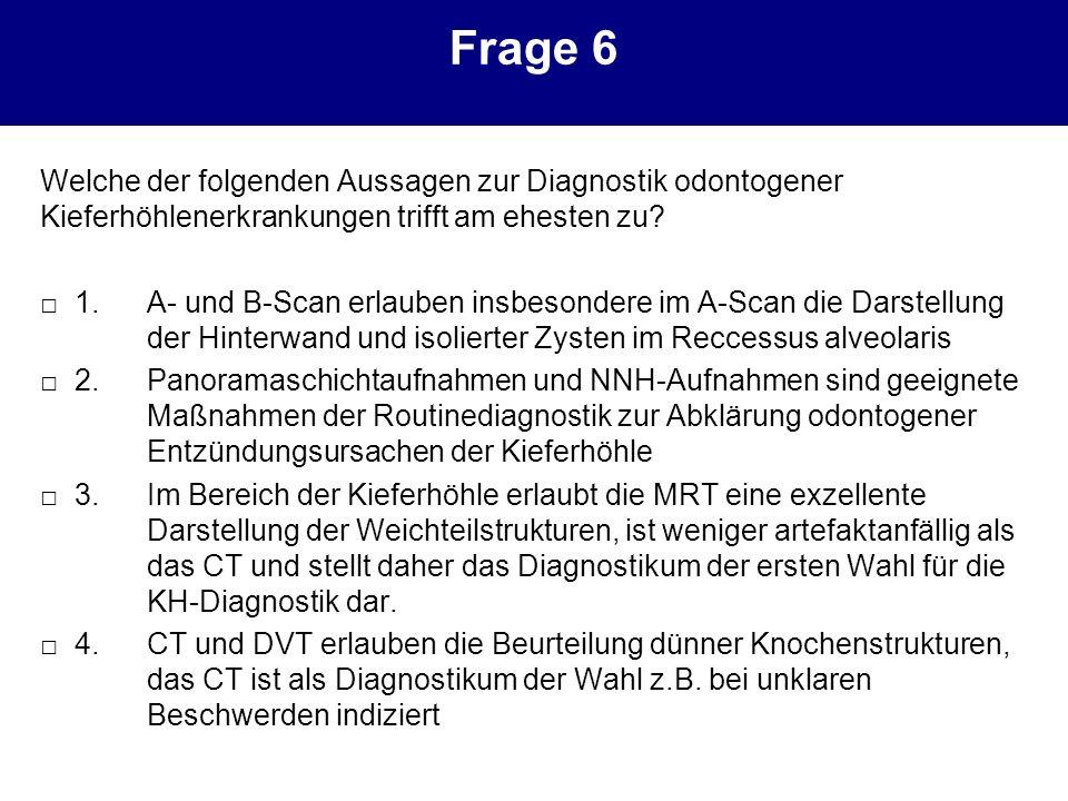 Frage 6 Welche der folgenden Aussagen zur Diagnostik odontogener Kieferhöhlenerkrankungen trifft am ehesten zu? 1.A- und B-Scan erlauben insbesondere