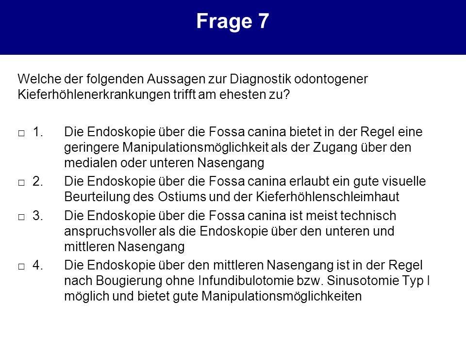 Frage 7 Welche der folgenden Aussagen zur Diagnostik odontogener Kieferhöhlenerkrankungen trifft am ehesten zu? 1. Die Endoskopie über die Fossa canin