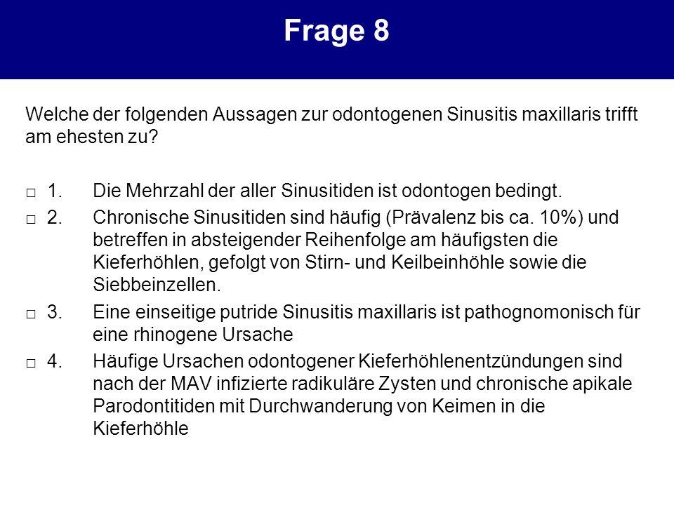 Frage 8 Welche der folgenden Aussagen zur odontogenen Sinusitis maxillaris trifft am ehesten zu? 1. Die Mehrzahl der aller Sinusitiden ist odontogen b