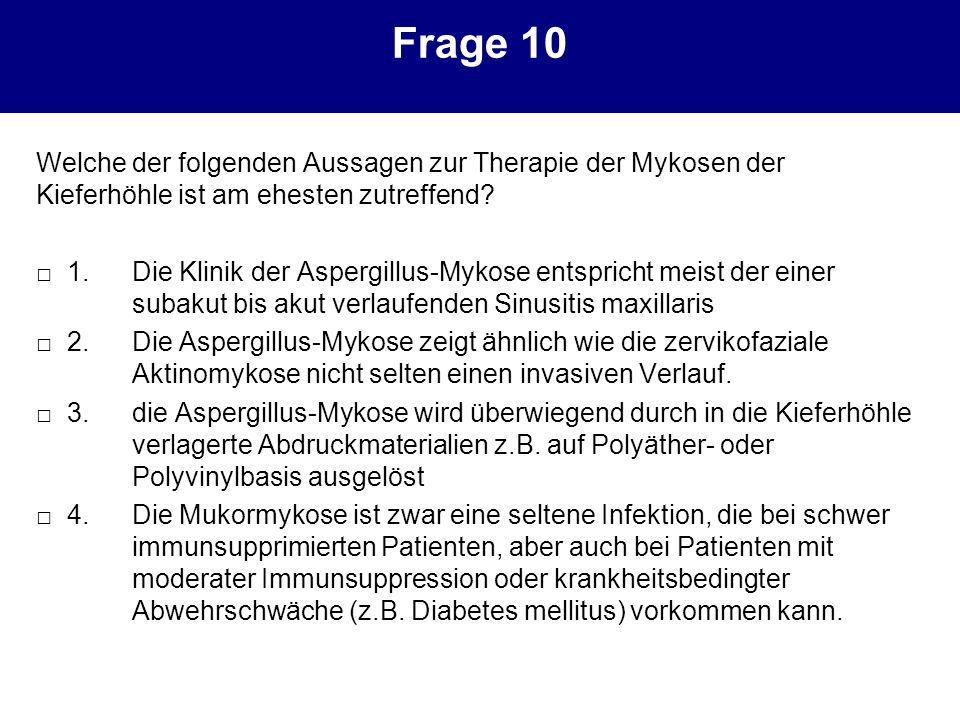Frage 10 Welche der folgenden Aussagen zur Therapie der Mykosen der Kieferhöhle ist am ehesten zutreffend? 1.Die Klinik der Aspergillus-Mykose entspri