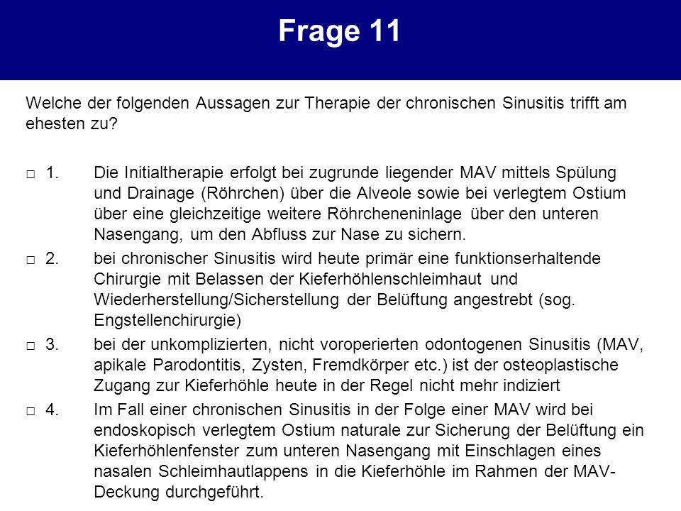 Frage 11 Welche der folgenden Aussagen zur Therapie der chronischen Sinusitis trifft am ehesten zu? 1.Die Initialtherapie erfolgt bei zugrunde liegend
