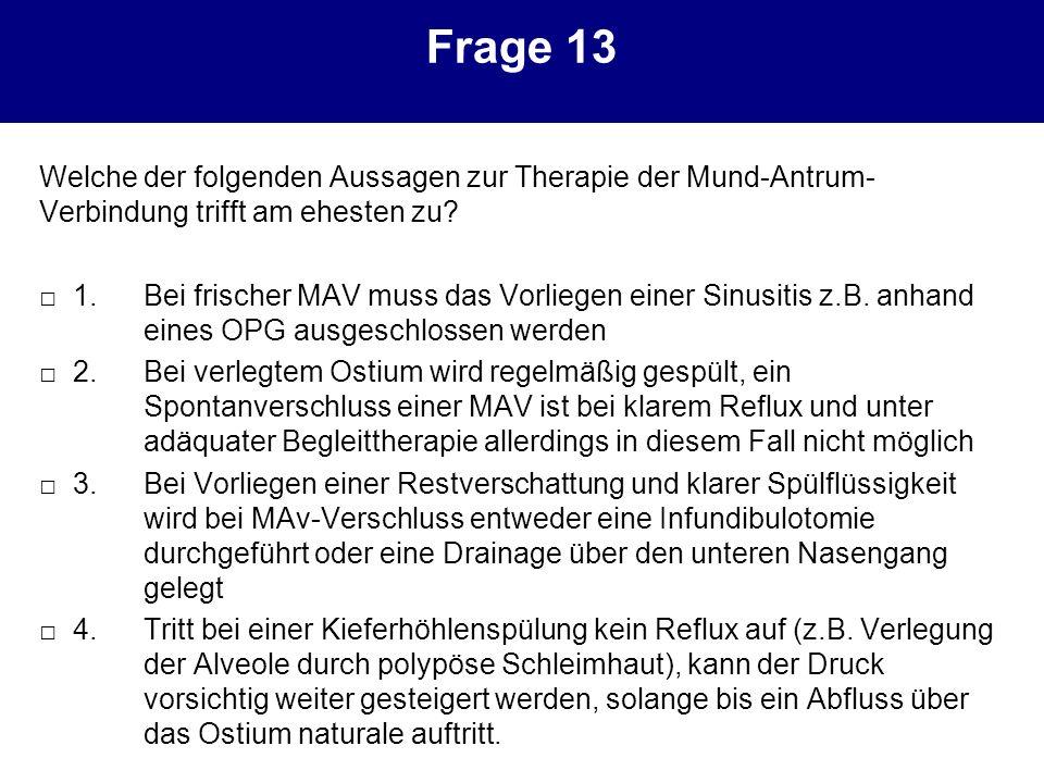 Frage 13 Welche der folgenden Aussagen zur Therapie der Mund-Antrum- Verbindung trifft am ehesten zu? 1.Bei frischer MAV muss das Vorliegen einer Sinu
