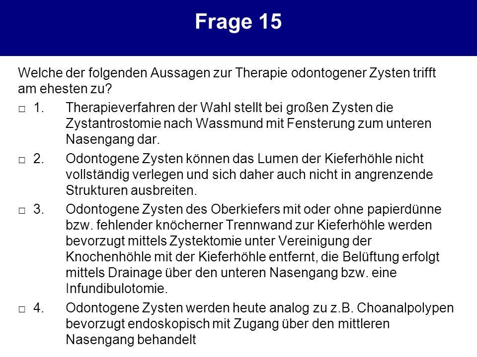 Frage 15 Welche der folgenden Aussagen zur Therapie odontogener Zysten trifft am ehesten zu? 1.Therapieverfahren der Wahl stellt bei großen Zysten die