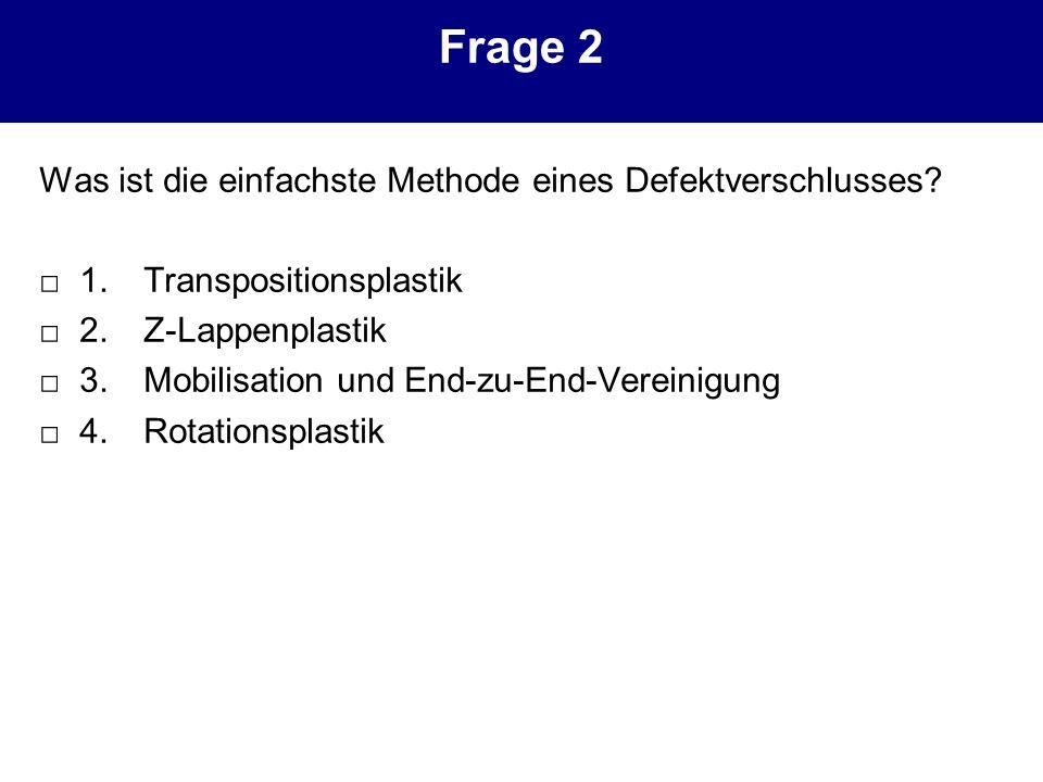Frage 2 Was ist die einfachste Methode eines Defektverschlusses? 1. Transpositionsplastik 2. Z-Lappenplastik 3. Mobilisation und End-zu-End-Vereinigun
