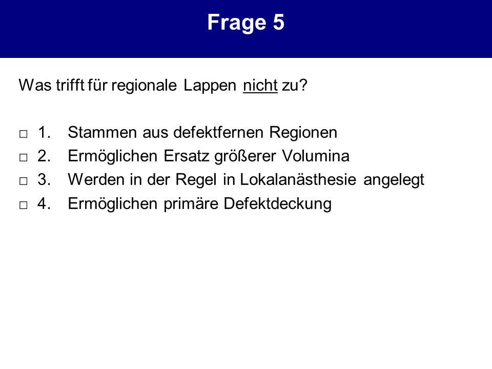 Frage 5 Was trifft für regionale Lappen nicht zu? 1. Stammen aus defektfernen Regionen 2. Ermöglichen Ersatz größerer Volumina 3. Werden in der Regel